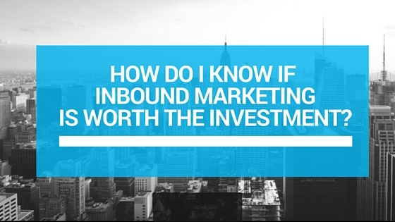 HOW_DO_I_KNOW_IF_INBOUND_MARKETING_IS_WORTH_THE_INVESTMENT.jpg