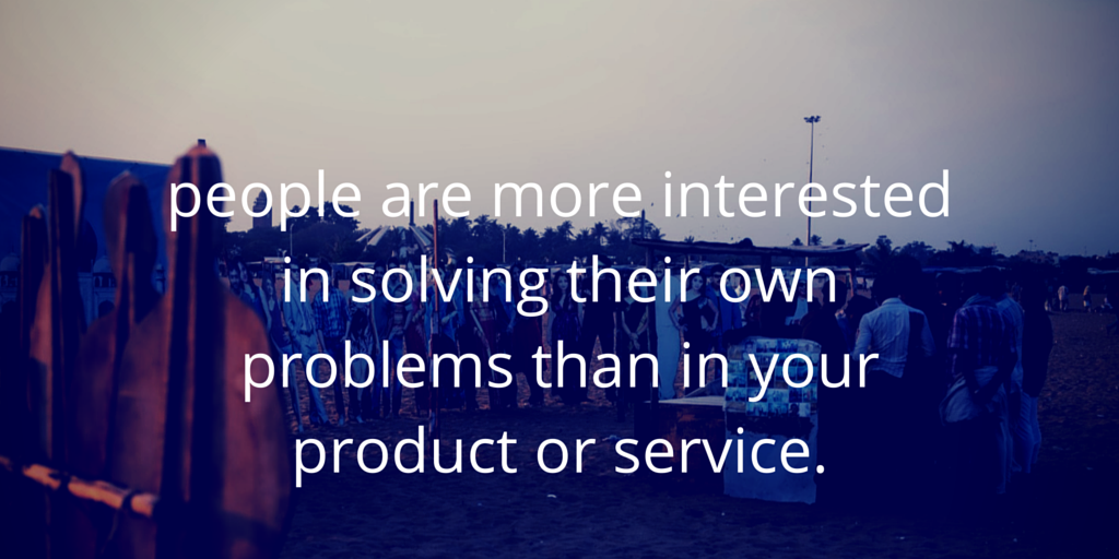 people_are_more_interested_in_solving_their_own_problems_than_in_your_product_or_service..png